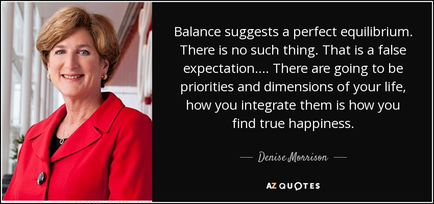 Balance suggests a perfect equilibrium. There is no such thing. That is a false expectation.... There are going to be priorities and dimensions of your life, how you integrate them is how you find true happiness. - Denise Morrison