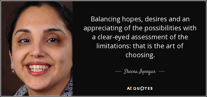 Balancing hopes, desires and an appreciating of the possibilities with a clear-eyed assessment of the limitations: that is the art of choosing. - Sheena Iyengar