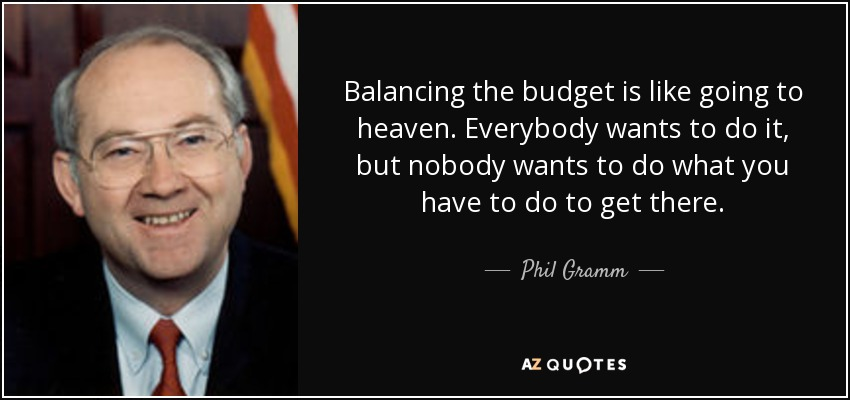 Balancing the budget is like going to heaven. Everybody wants to do it, but nobody wants to do what you have to do to get there. - Phil Gramm