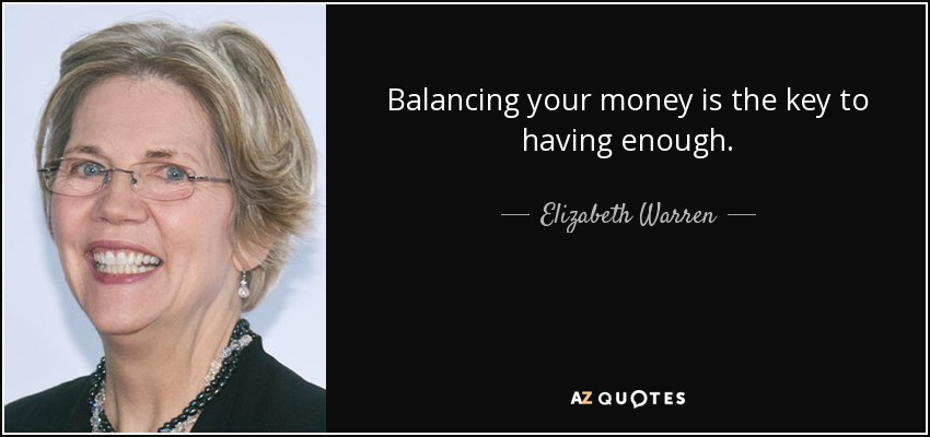 Balancing your money is the key to having enough. - Elizabeth Warren