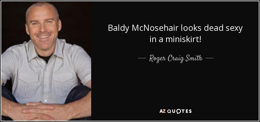 Baldy McNosehair looks dead sexy in a miniskirt! - Roger Craig Smith