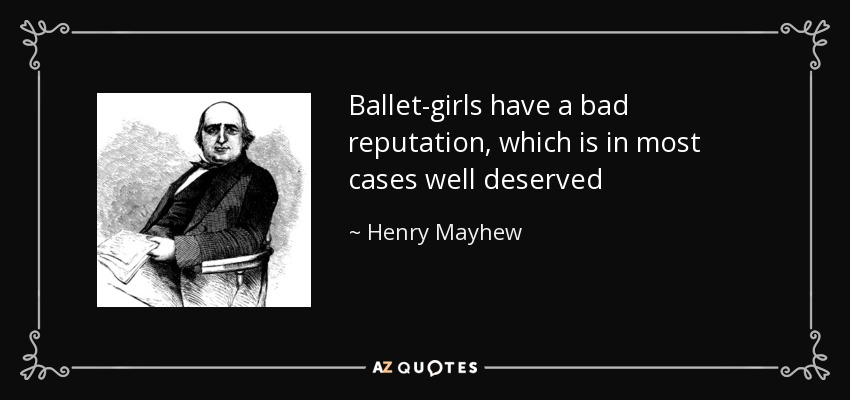 Ballet-girls have a bad reputation, which is in most cases well deserved - Henry Mayhew