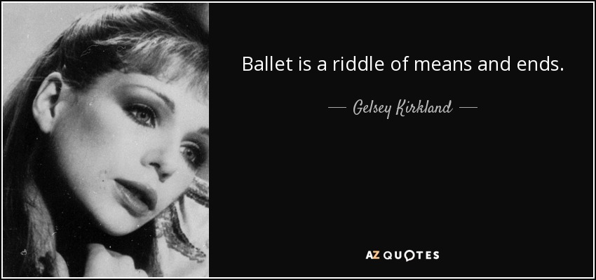 Ballet is a riddle of means and ends. - Gelsey Kirkland