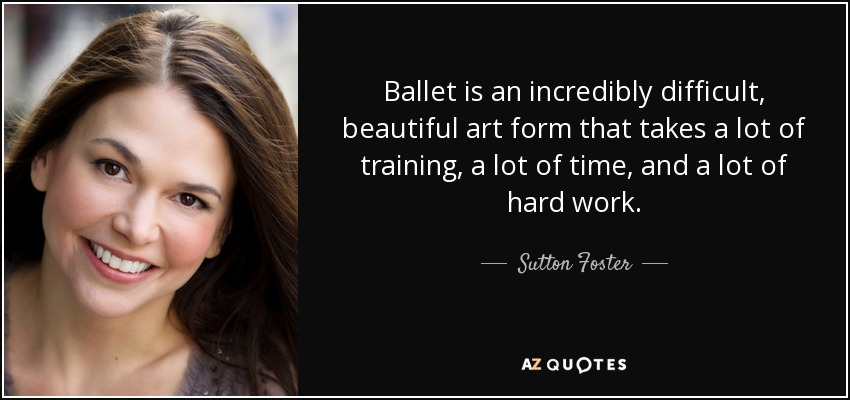 Ballet is an incredibly difficult, beautiful art form that takes a lot of training, a lot of time, and a lot of hard work. - Sutton Foster