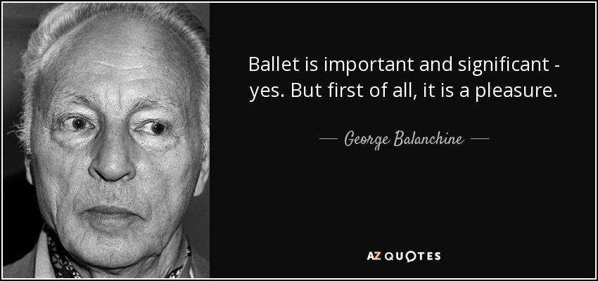 Ballet is important and significant - yes. But first of all, it is a pleasure. - George Balanchine