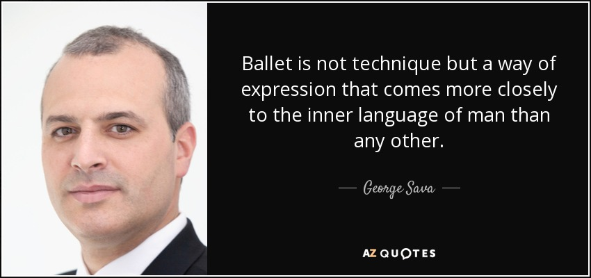 Ballet is not technique but a way of expression that comes more closely to the inner language of man than any other. - George Sava