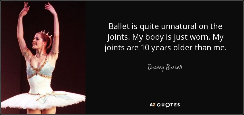 Ballet is quite unnatural on the joints. My body is just worn. My joints are 10 years older than me. - Darcey Bussell