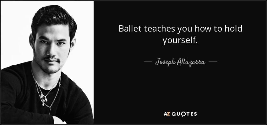 Ballet teaches you how to hold yourself. - Joseph Altuzarra