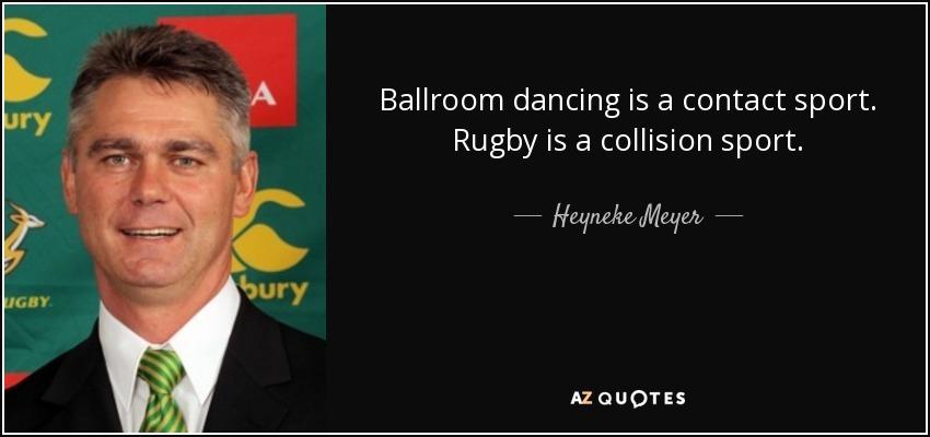 Ballroom dancing is a contact sport. Rugby is a collision sport. - Heyneke Meyer
