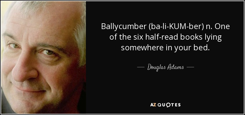 Ballycumber (ba-li-KUM-ber) n. One of the six half-read books lying somewhere in your bed. - Douglas Adams