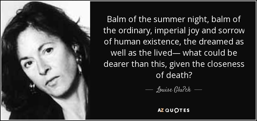 Balm of the summer night, balm of the ordinary, imperial joy and sorrow of human existence, the dreamed as well as the lived— what could be dearer than this, given the closeness of death? - Louise Glück