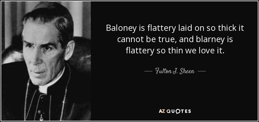 Baloney is flattery laid on so thick it cannot be true, and blarney is flattery so thin we love it. - Fulton J. Sheen