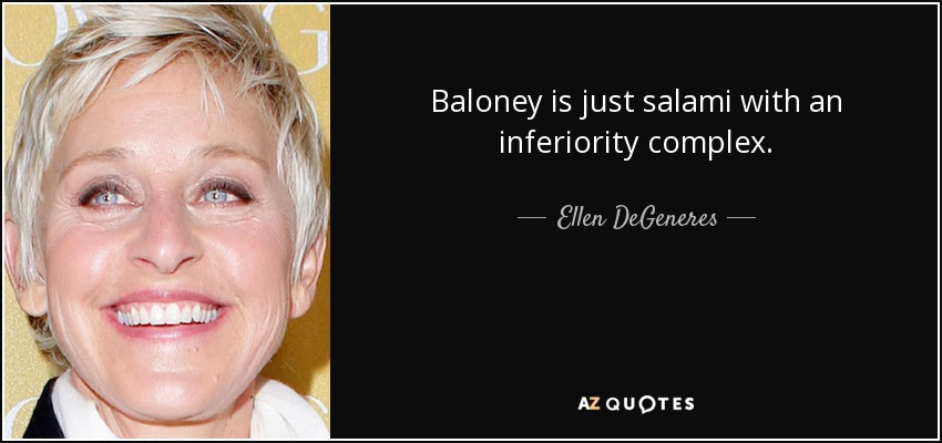 Baloney is just salami with an inferiority complex. - Ellen DeGeneres