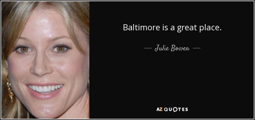 Baltimore is a great place. - Julie Bowen