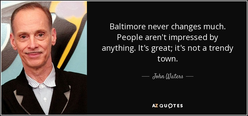 Baltimore never changes much. People aren't impressed by anything. It's great; it's not a trendy town. - John Waters