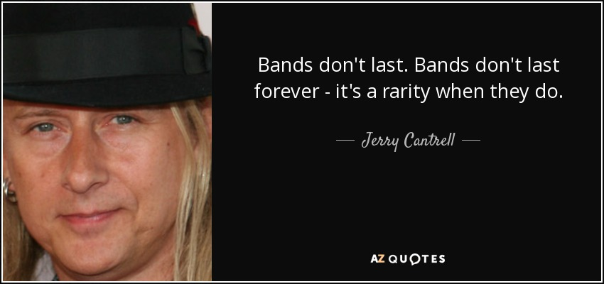 Bands don't last. Bands don't last forever - it's a rarity when they do. - Jerry Cantrell