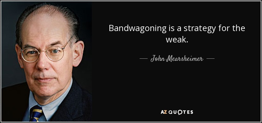 Bandwagoning is a strategy for the weak. - John Mearsheimer