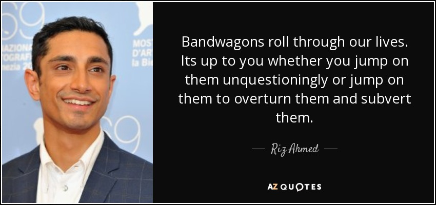 Bandwagons roll through our lives. Its up to you whether you jump on them unquestioningly or jump on them to overturn them and subvert them. - Riz Ahmed