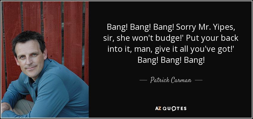 Bang! Bang! Bang! Sorry Mr. Yipes, sir, she won't budge!' Put your back into it, man, give it all you've got!' Bang! Bang! Bang! - Patrick Carman
