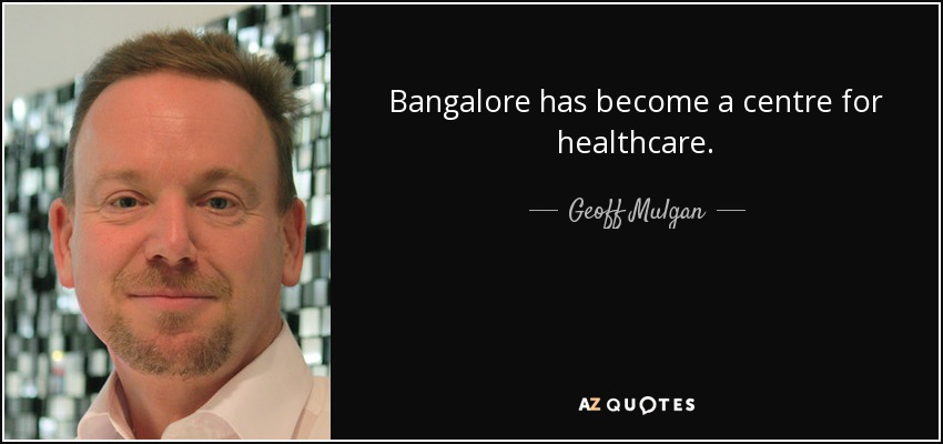 Bangalore has become a centre for healthcare. - Geoff Mulgan
