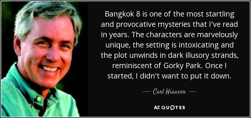 Bangkok 8 is one of the most startling and provocative mysteries that I've read in years. The characters are marvelously unique, the setting is intoxicating and the plot unwinds in dark illusory strands, reminiscent of Gorky Park. Once I started, I didn't want to put it down. - Carl Hiaasen