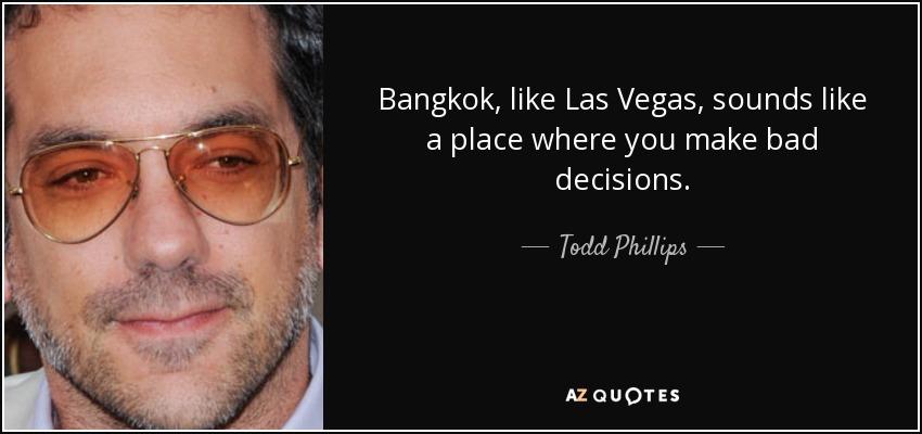 Bangkok, like Las Vegas, sounds like a place where you make bad decisions. - Todd Phillips