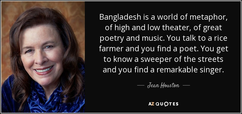Bangladesh is a world of metaphor, of high and low theater, of great poetry and music. You talk to a rice farmer and you find a poet. You get to know a sweeper of the streets and you find a remarkable singer. - Jean Houston