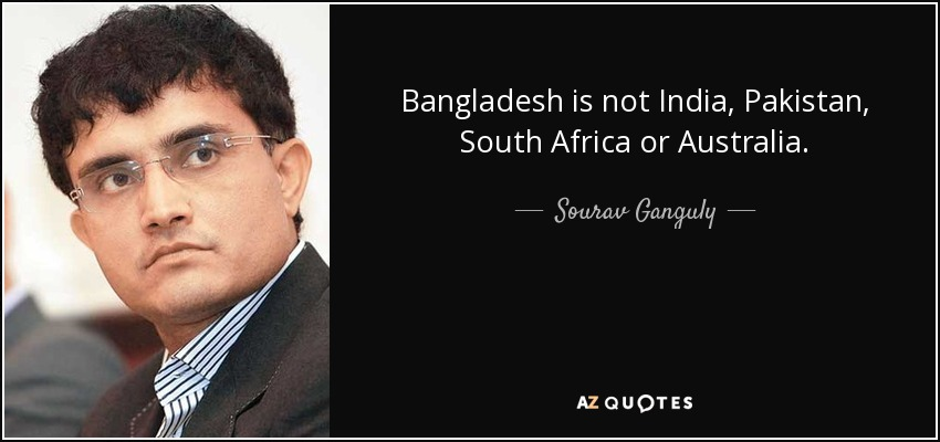 Bangladesh is not India, Pakistan, South Africa or Australia. - Sourav Ganguly