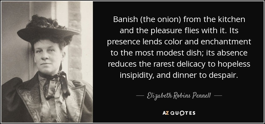 Banish (the onion) from the kitchen and the pleasure flies with it. Its presence lends color and enchantment to the most modest dish; its absence reduces the rarest delicacy to hopeless insipidity, and dinner to despair. - Elizabeth Robins Pennell