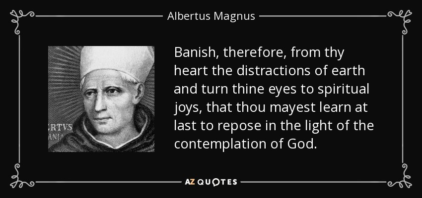 Banish, therefore, from thy heart the distractions of earth and turn thine eyes to spiritual joys, that thou mayest learn at last to repose in the light of the contemplation of God. - Albertus Magnus