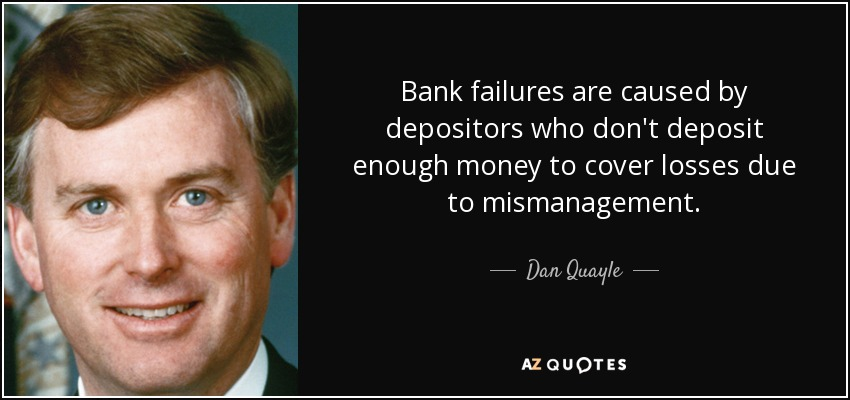 Bank failures are caused by depositors who don't deposit enough money to cover losses due to mismanagement. - Dan Quayle