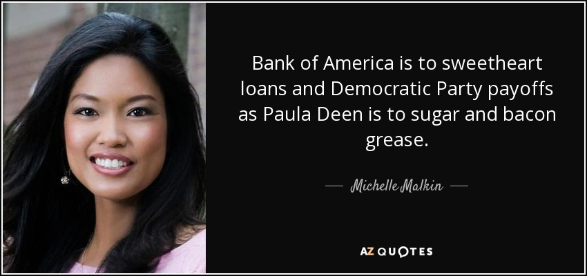 Bank of America is to sweetheart loans and Democratic Party payoffs as Paula Deen is to sugar and bacon grease. - Michelle Malkin