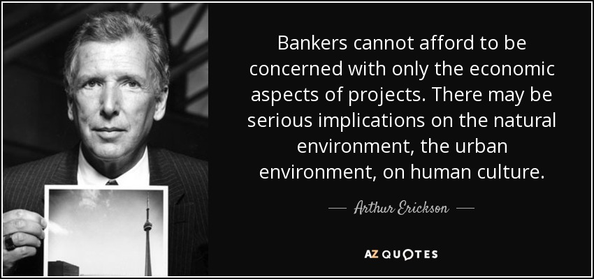 Bankers cannot afford to be concerned with only the economic aspects of projects. There may be serious implications on the natural environment, the urban environment, on human culture. - Arthur Erickson
