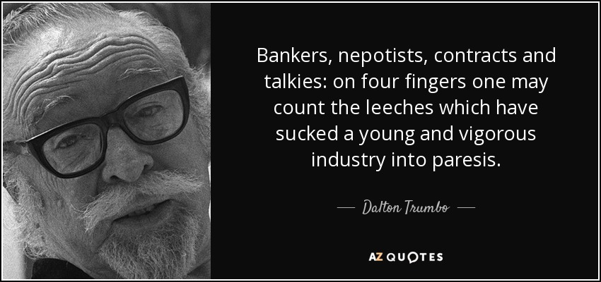 Bankers, nepotists, contracts and talkies: on four fingers one may count the leeches which have sucked a young and vigorous industry into paresis. - Dalton Trumbo