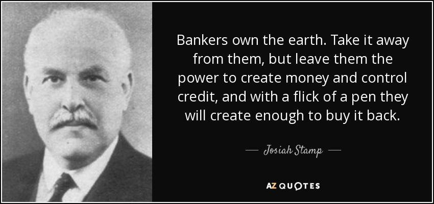 Bankers own the earth. Take it away from them, but leave them the power to create money and control credit, and with a flick of a pen they will create enough to buy it back. - Josiah Stamp
