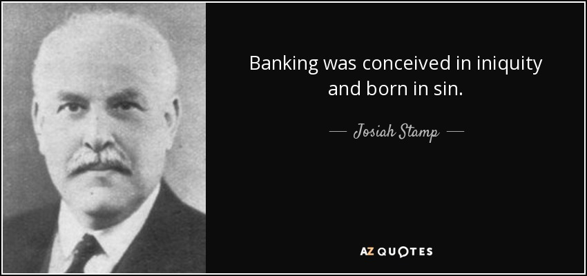 Banking was conceived in iniquity and born in sin. - Josiah Stamp