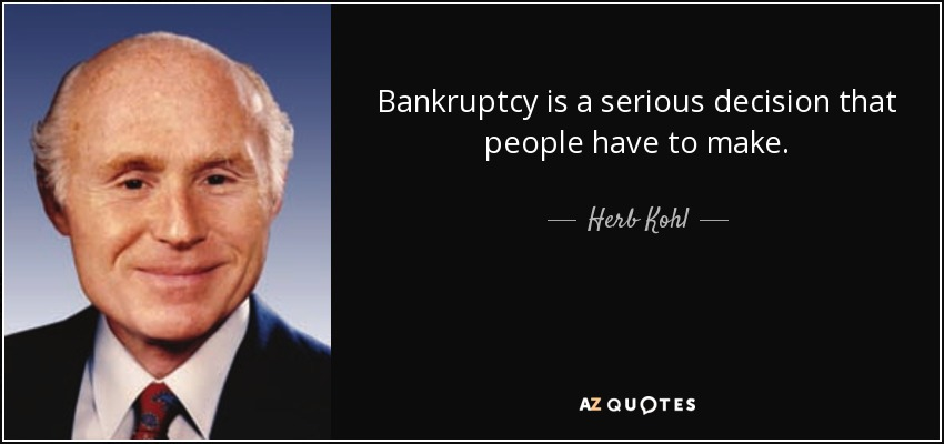 Bankruptcy is a serious decision that people have to make. - Herb Kohl