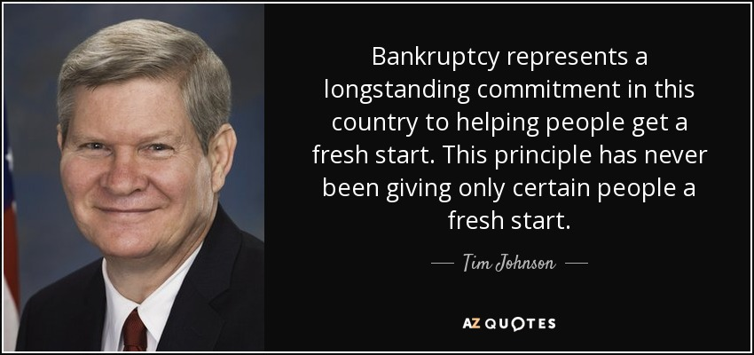 Bankruptcy represents a longstanding commitment in this country to helping people get a fresh start. This principle has never been giving only certain people a fresh start. - Tim Johnson