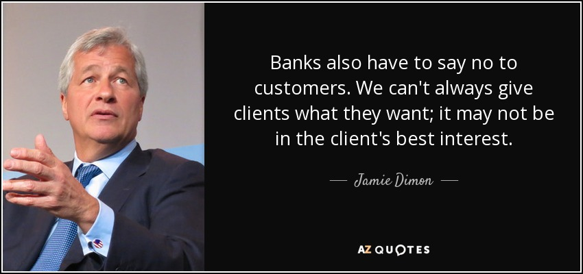 Banks also have to say no to customers. We can't always give clients what they want; it may not be in the client's best interest. - Jamie Dimon