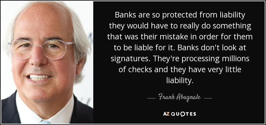 Banks are so protected from liability they would have to really do something that was their mistake in order for them to be liable for it. Banks don't look at signatures. They're processing millions of checks and they have very little liability. - Frank Abagnale