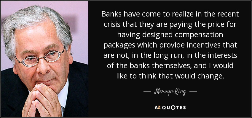 Banks have come to realize in the recent crisis that they are paying the price for having designed compensation packages which provide incentives that are not, in the long run, in the interests of the banks themselves, and I would like to think that would change. - Mervyn King