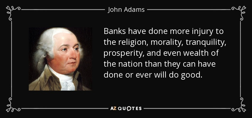 Banks have done more injury to the religion, morality, tranquility, prosperity, and even wealth of the nation than they can have done or ever will do good. - John Adams