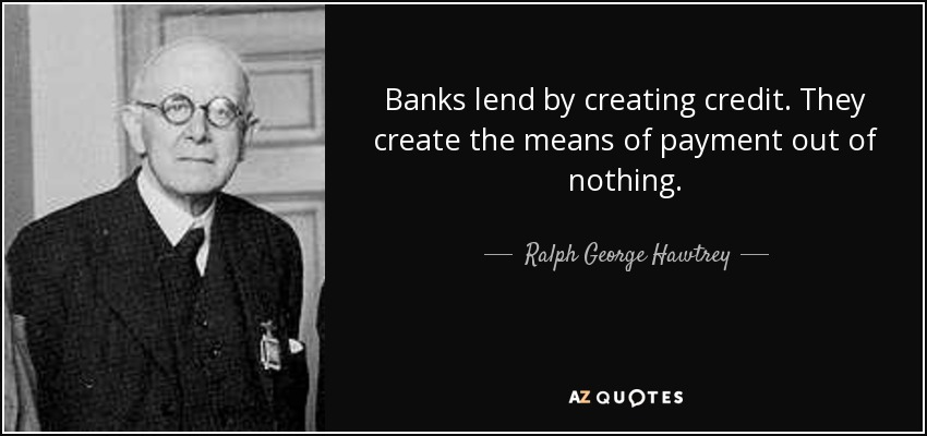 Banks lend by creating credit. They create the means of payment out of nothing. - Ralph George Hawtrey