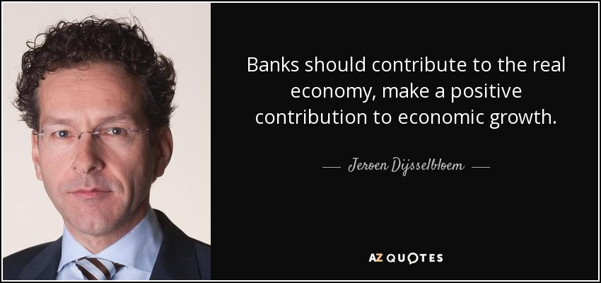 Banks should contribute to the real economy, make a positive contribution to economic growth. - Jeroen Dijsselbloem