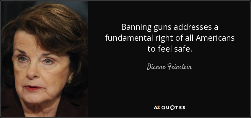 Banning guns addresses a fundamental right of all Americans to feel safe. - Dianne Feinstein