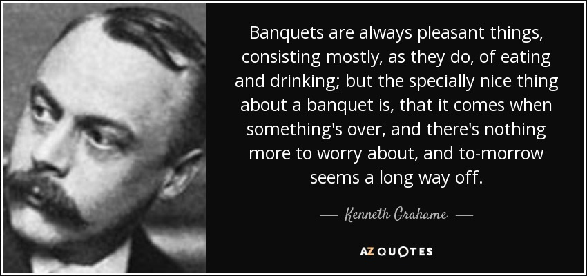 Banquets are always pleasant things, consisting mostly, as they do, of eating and drinking; but the specially nice thing about a banquet is, that it comes when something's over, and there's nothing more to worry about, and to-morrow seems a long way off. - Kenneth Grahame