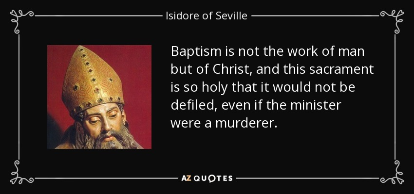 Baptism is not the work of man but of Christ, and this sacrament is so holy that it would not be defiled, even if the minister were a murderer. - Isidore of Seville