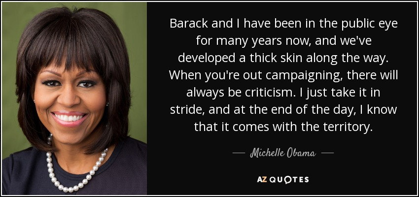 Barack and I have been in the public eye for many years now, and we've developed a thick skin along the way. When you're out campaigning, there will always be criticism. I just take it in stride, and at the end of the day, I know that it comes with the territory. - Michelle Obama