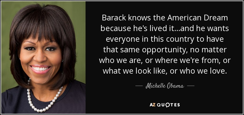 Barack knows the American Dream because he's lived it...and he wants everyone in this country to have that same opportunity, no matter who we are, or where we're from, or what we look like, or who we love. - Michelle Obama