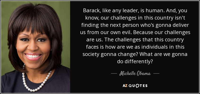 Barack, like any leader, is human. And, you know, our challenges in this country isn't finding the next person who's gonna deliver us from our own evil. Because our challenges are us. The challenges that this country faces is how are we as individuals in this society gonna change? What are we gonna do differently? - Michelle Obama